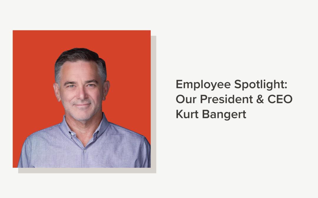 Employee Spotlight: Our President & CEO Kurt Bangert